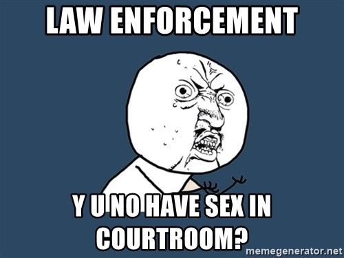 Y U No - Law enforcement y u no have sex in courtroom?
