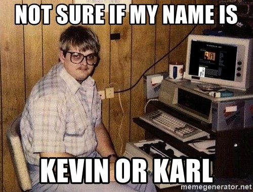 Nerd - not sure if my name is kevin or karl