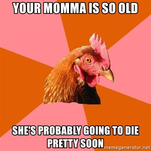 Anti Joke Chicken - your momma is so old she's probably going to die pretty soon