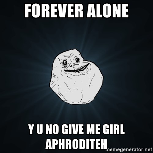 Forever Alone - Forever alone Y u no give me Girl aphroditeh