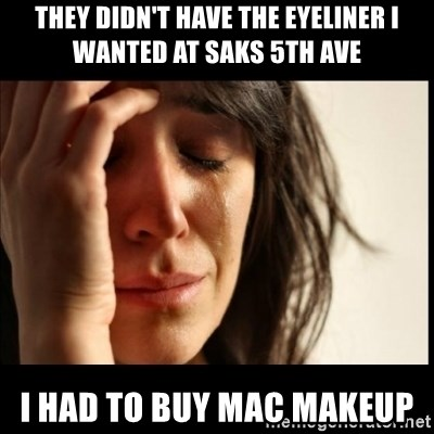 First World Problems - They didn't have the Eyeliner I wanted at Saks 5th ave I had to buy Mac makeup