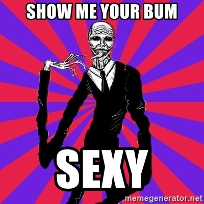 slender man - SHOW ME YOUR BUM SEXY