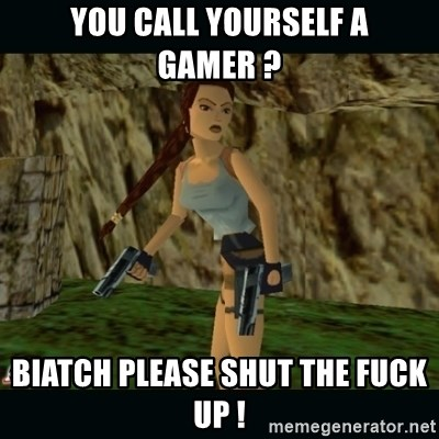Lara Croft - you call yourself a gamer ? biatch please shut the fuck up !