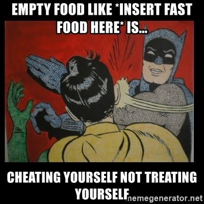 Batman Slappp - empty food like *insert fast food here* is... cheating yourself not treating yourself