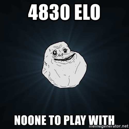 Forever Alone - 4830 elo Noone to play with