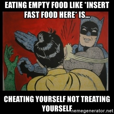 Batman Slappp - eating empty food like *insert fast food here* is... cheating yourself not treating yourself
