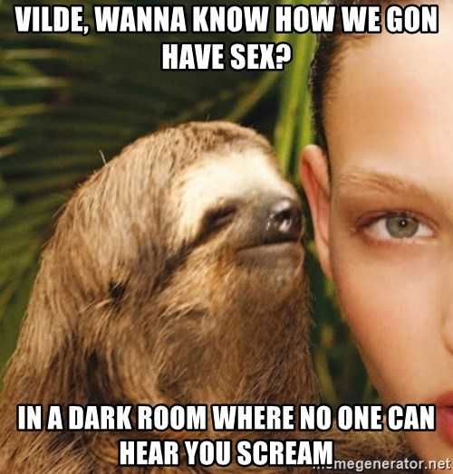 The Rape Sloth - Vilde, wanna know how we gon have sex? In a dark room where no one can hear you scream
