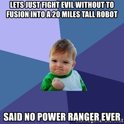 Success Kid - Lets just fight evil without to fusion into a 20 miles tall robot said no power ranger ever