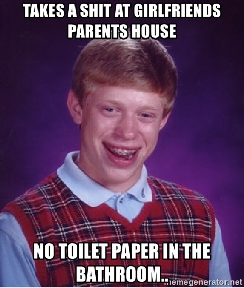 Bad Luck Brian - takes a shit at girlfriends parents house no toilet paper in the bathroom..