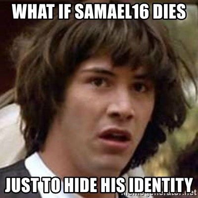 Conspiracy Keanu - What if samael16 dies  just to hide his identity