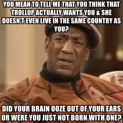 Confused Bill Cosby  - you mean to tell me that you think that trollop actually wants you & she doesn't even live in the same country as you? did your brain ooze out of your ears or were you just not born with one?