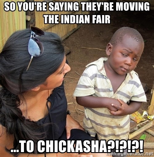 Skeptical African Child - so you're saying they're moving the indian fair ...to chickasha?!?!?!
