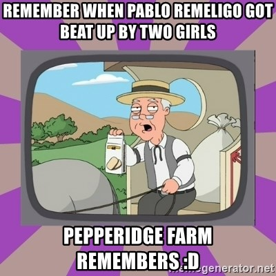 Pepperidge Farm Remembers FG - Remember when pablo remeligo got beat up by two girls Pepperidge farm remembers :D