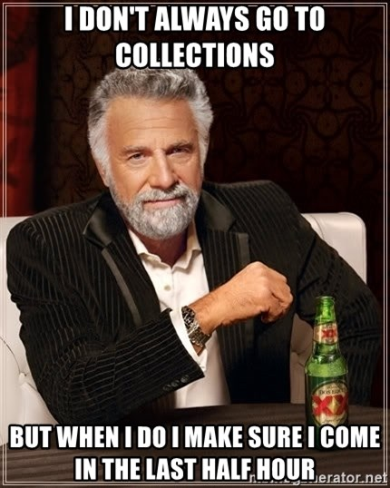 The Most Interesting Man In The World - I don't always go to collections But when I do I make sure I come in the last half hour