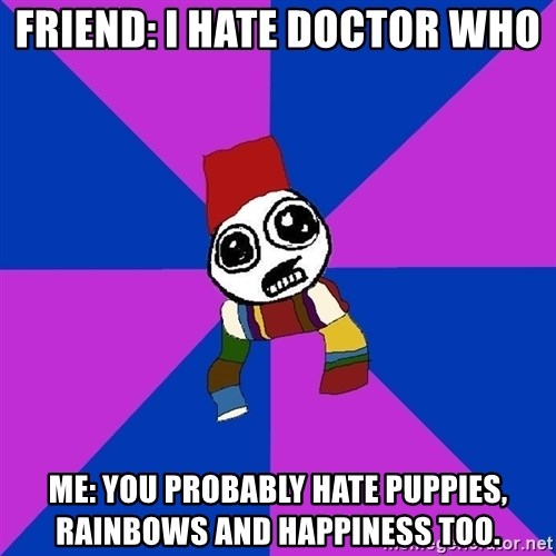 Doctor Who Addict - Friend: I hate doctor who Me: you probably hate puppies, rainbows and happiness too.