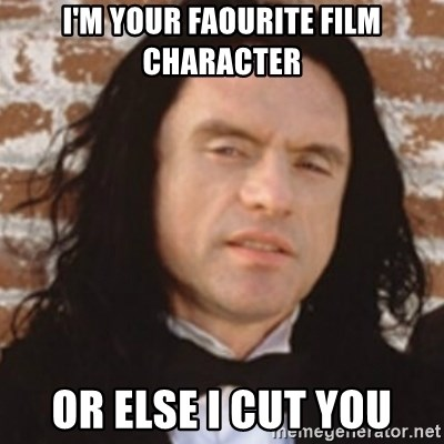 Disgusted Tommy Wiseau - I'm your faourite film character or else i cut you