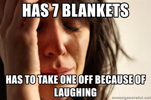 First World Problems - has 7 blankets Has to take one off because of laughing