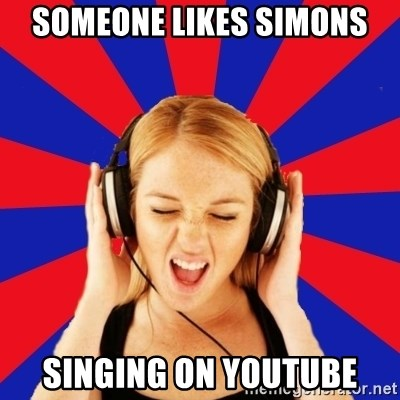 Questionable Music Lover - SOMEONE LIKES SIMONS SINGING ON YOUTUBE
