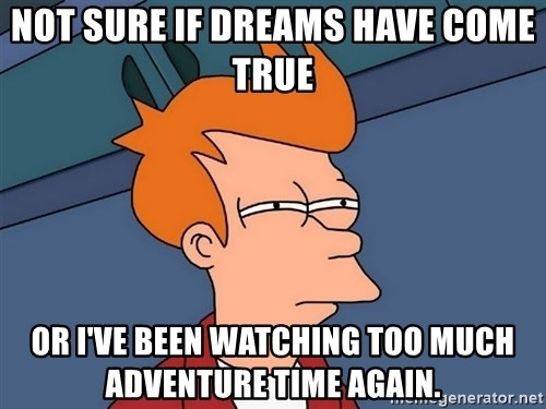 Futurama Fry - Not sure if Dreams have come true Or I've been watching too much adventure time again.