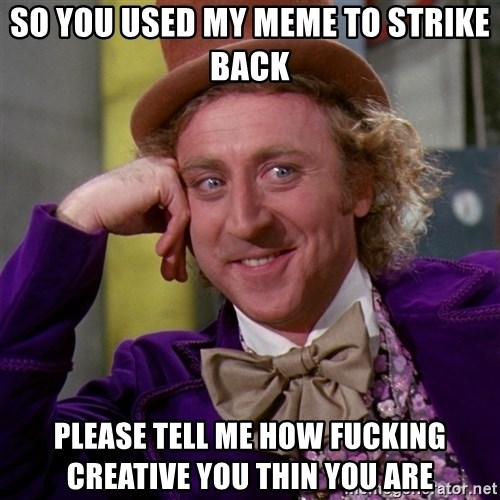 Willy Wonka - so you used my meme to strike back please tell me how fucking creative you thin you are
