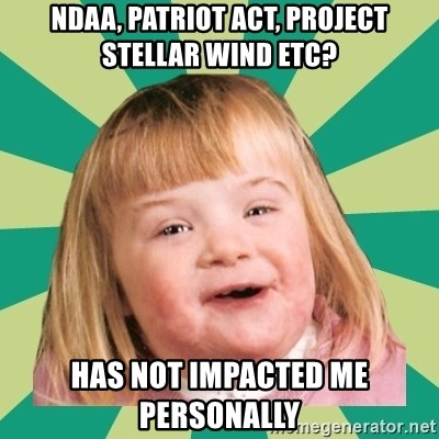 Retard girl - ndaa, patriot act, project stellar wind etc? has not impacted me personally