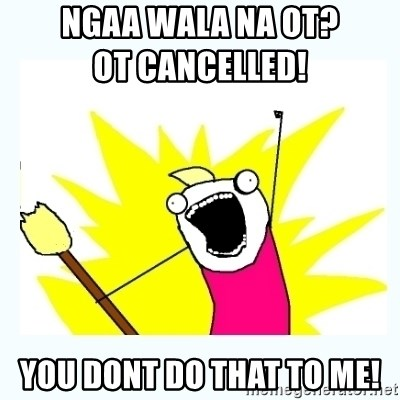 All the things - NGAA WALA NA OT?                                           OT CANCELLED! YOU DONT DO THAT TO ME!
