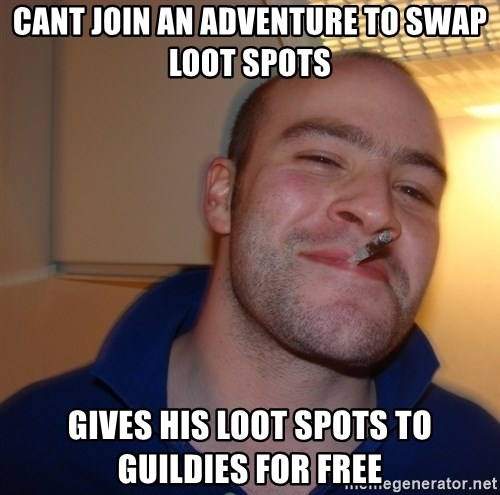 Good Guy Greg - Cant join an adventure to swap loot spots Gives his loot spots to guildies for free