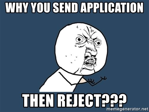 Y U No - Why you send application then reject???
