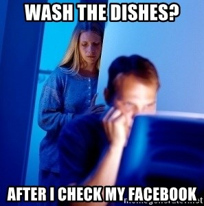 Internet Husband - WASH THE DISHES? AFTER I CHECK MY FACEBOOK