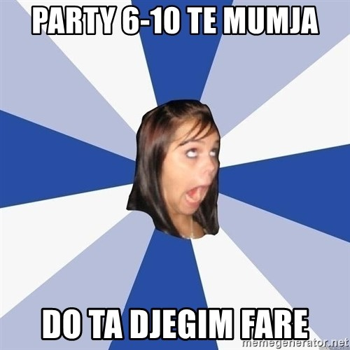 Annoying Facebook Girl - Party 6-10 te mumja do ta djegim fare