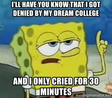 Tough Spongebob - I'll have you know that I got denied By my dream college And I only cried for 30 minutes