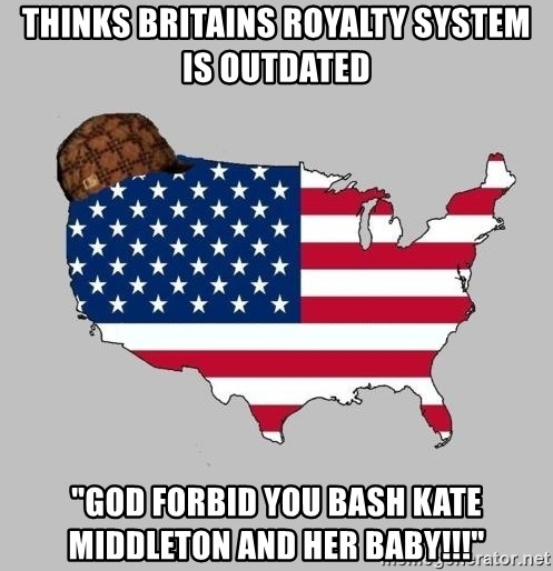 "Scumbag America2 - thinks britains royalty system is outdated ""God forbid you bash kate middleton and her baby!!!"""