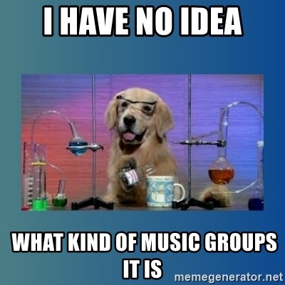 Chemistry Dog - I have no idea  what kind of music groups it is