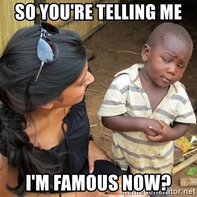 So You're Telling me - So you're telling me  I'm famous now?