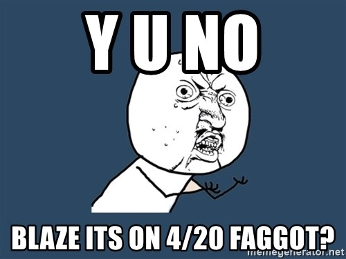 Y U No - Y U NO BLAZE ITS ON 4/20 FAGGOT?