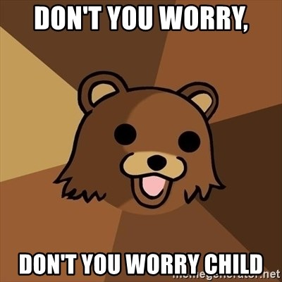 Pedobear - don't you worry,  don't you worry child