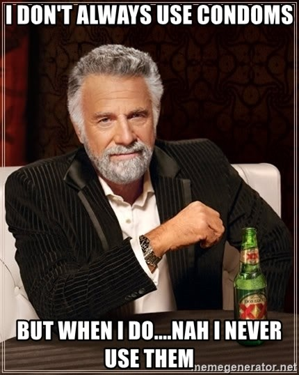 The Most Interesting Man In The World - I DON'T ALWAYS USE CONDOMS but when i do....nah i never use them