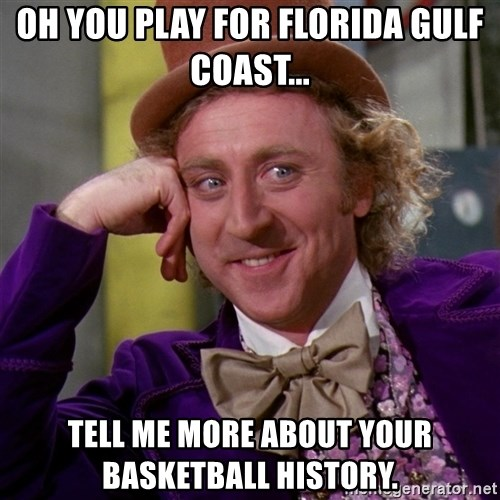 Willy Wonka - Oh you play for florida gulf coast... tell me more about your basketball history.