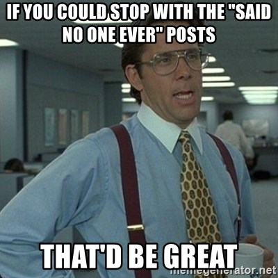 "Yeah that'd be great... - If you could stop with the ""said no one ever"" posts that'd be great"