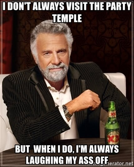 The Most Interesting Man In The World - I DON'T Always Visit the PArty Temple But  when i do, i'm always laughing my ass off