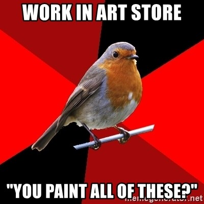 "Retail Robin - Work in art store ""You paint all of these?"""