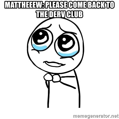 pleaseguy  - mattheeew: please come back to the derv club