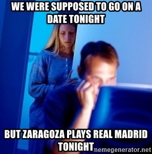 Internet Husband - We were supposed to go On a date tonight But Zaragoza plays Real Madrid tonight
