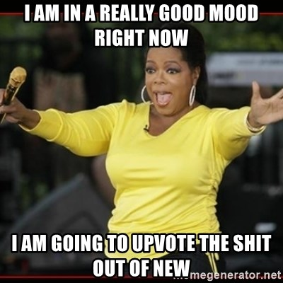 Overly-Excited Oprah!!!  - I am in a really good mood right now I am going to upvote the shit out of new