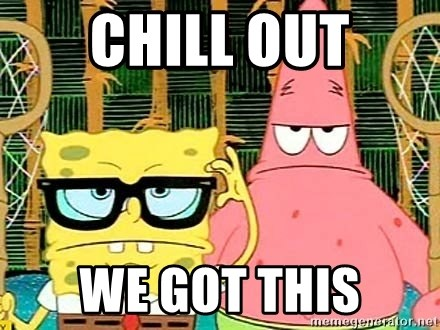 Serious Spongebob - CHILL OUT WE GOT THIS