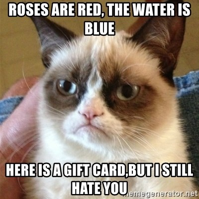 Grumpy Cat  - roses are red, the water is blue here is a gift card,but i still hate you