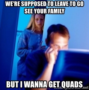 Internet Husband - we're supposed to leave to go see your family but i wanna get quads