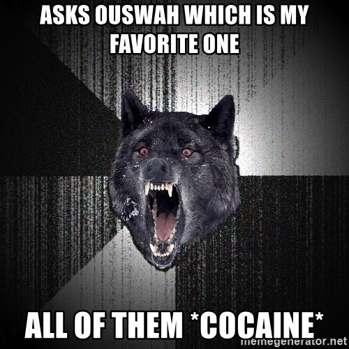 Insanity Wolf - asks ouswah which is my favorite one ALL OF THEM *COCAINE*