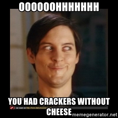 Tobey_Maguire - OOOOOOHHHHHHH YOU HAD CRACKERS WITHOUT CHEESE
