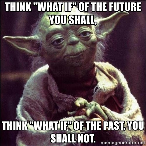 "Advice Yoda - think ""what if"" of the future you shall,  think ""what if"" of the past, you shall not."